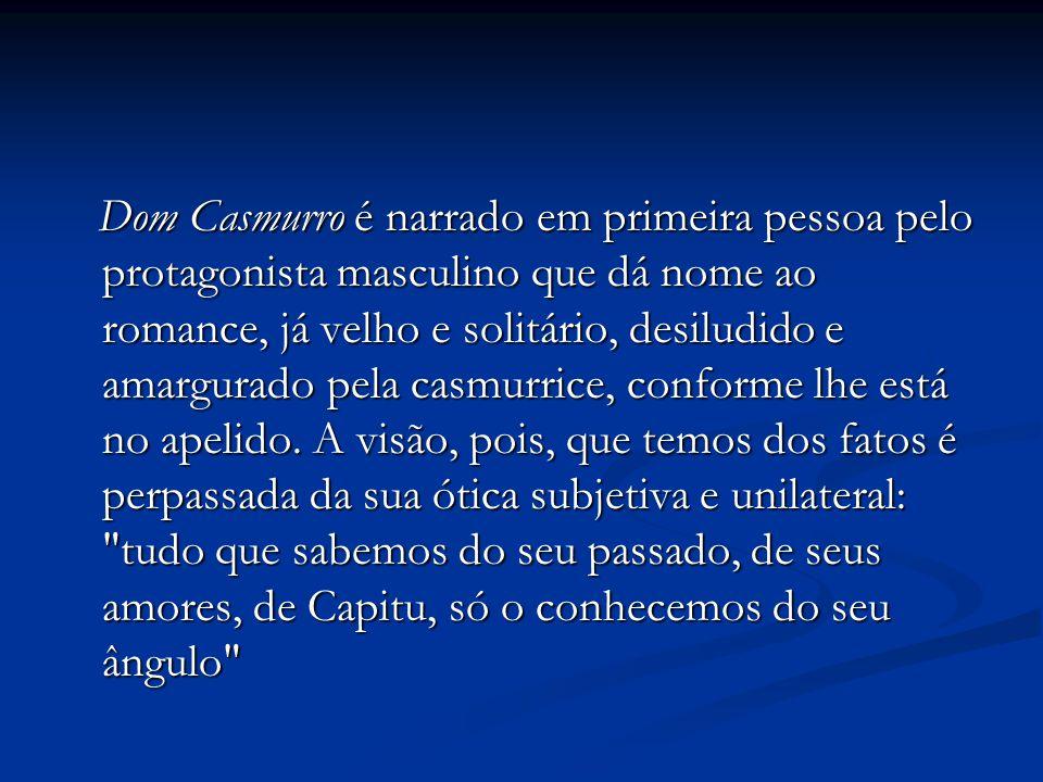 Dom Casmurro é narrado em primeira pessoa pelo protagonista masculino que dá nome ao romance, já velho e solitário, desiludido e amargurado pela casmurrice, conforme lhe está no apelido.