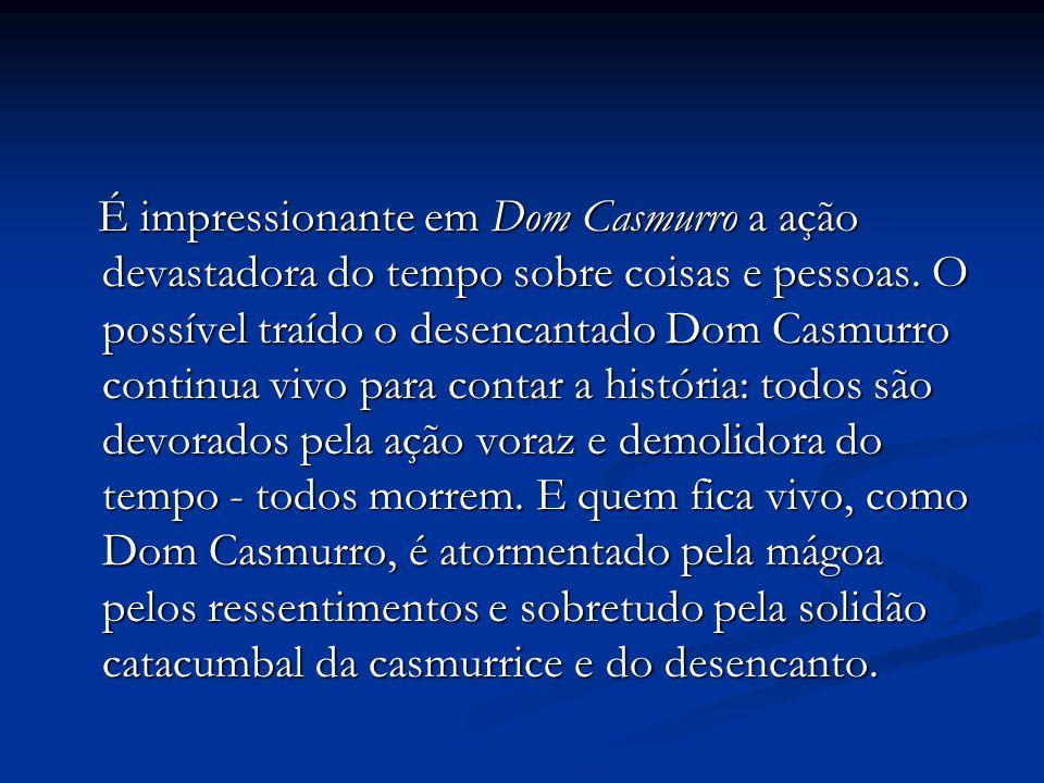 É impressionante em Dom Casmurro a ação devastadora do tempo sobre coisas e pessoas.
