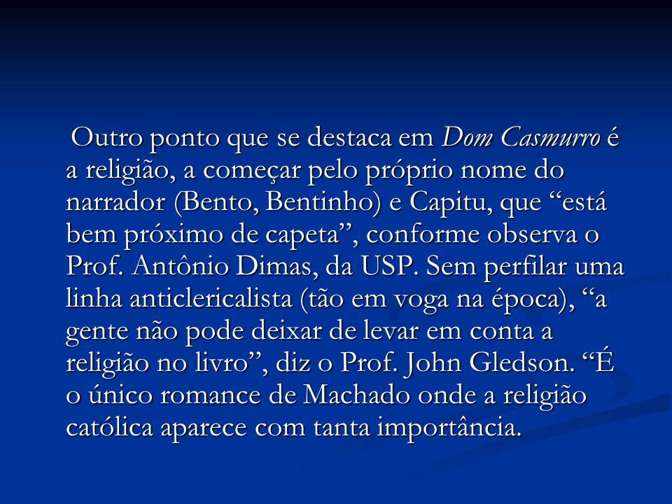 Outro ponto que se destaca em Dom Casmurro é a religião, a começar pelo próprio nome do narrador (Bento, Bentinho) e Capitu, que está bem próximo de capeta , conforme observa o Prof.