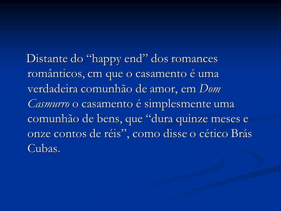 Distante do happy end dos romances românticos, cm que o casamento é uma verdadeira comunhão de amor, em Dom Casmurro o casamento é simplesmente uma comunhão de bens, que dura quinze meses e onze contos de réis , como disse o cético Brás Cubas.
