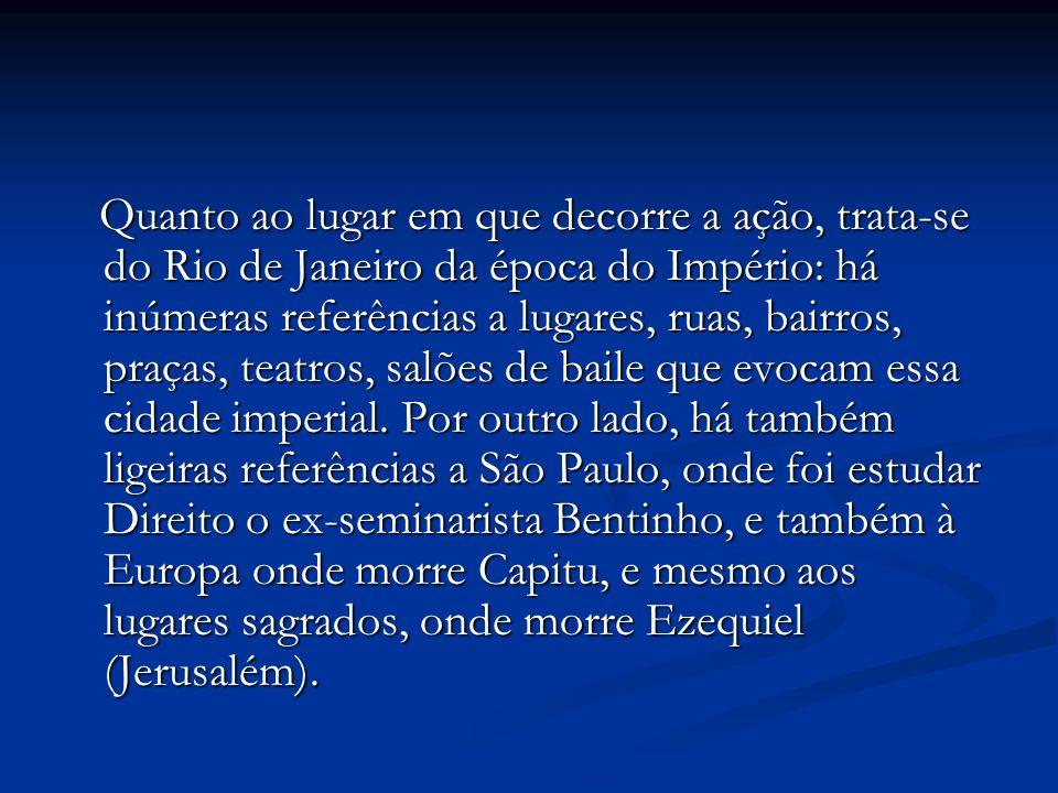 Quanto ao lugar em que decorre a ação, trata-se do Rio de Janeiro da época do Império: há inúmeras referências a lugares, ruas, bairros, praças, teatros, salões de baile que evocam essa cidade imperial.