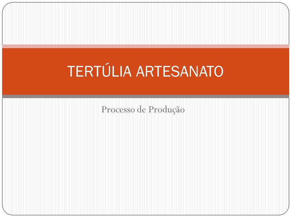 TERTÚLIA ARTESANATO Processo de Produção