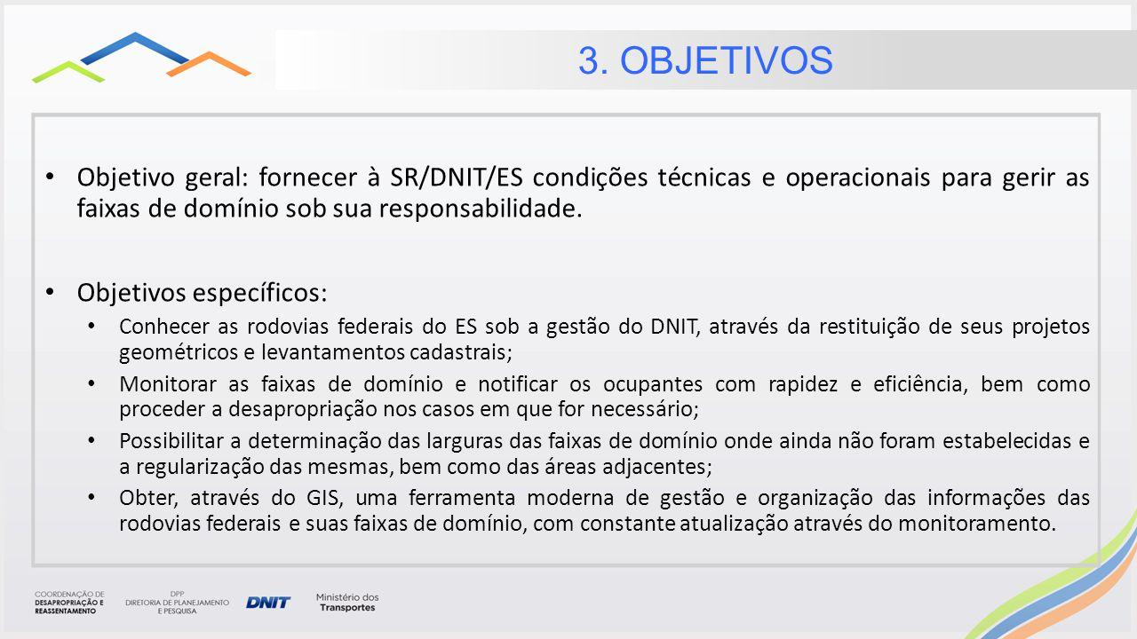 3. OBJETIVOS Objetivo geral: fornecer à SR/DNIT/ES condições técnicas e operacionais para gerir as faixas de domínio sob sua responsabilidade.
