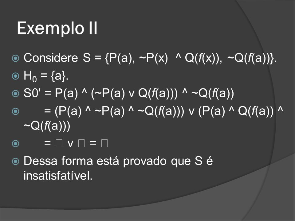 Exemplo II Considere S = {P(a), ~P(x) ^ Q(f(x)), ~Q(f(a))}. H0 = {a}.