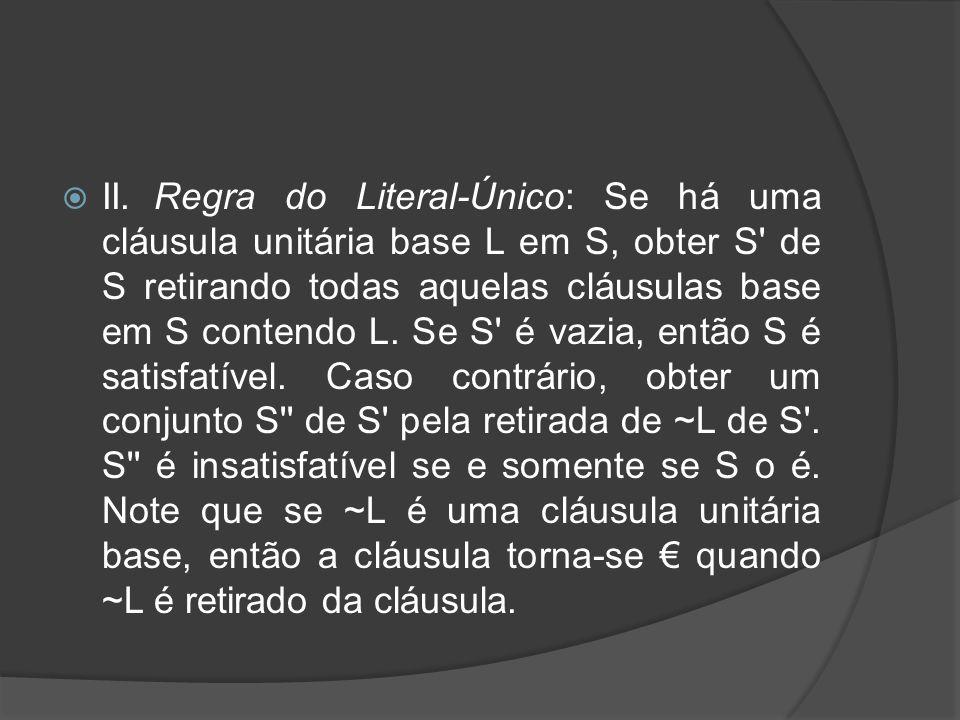 II. Regra do Literal-Único: Se há uma cláusula unitária base L em S, obter S de S retirando todas aquelas cláusulas base em S contendo L.