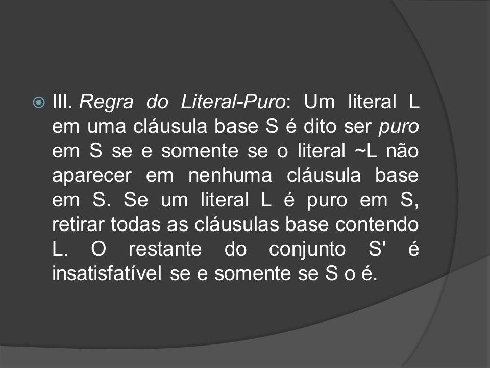 III. Regra do Literal-Puro: Um literal L em uma cláusula base S é dito ser puro em S se e somente se o literal ~L não aparecer em nenhuma cláusula base em S.