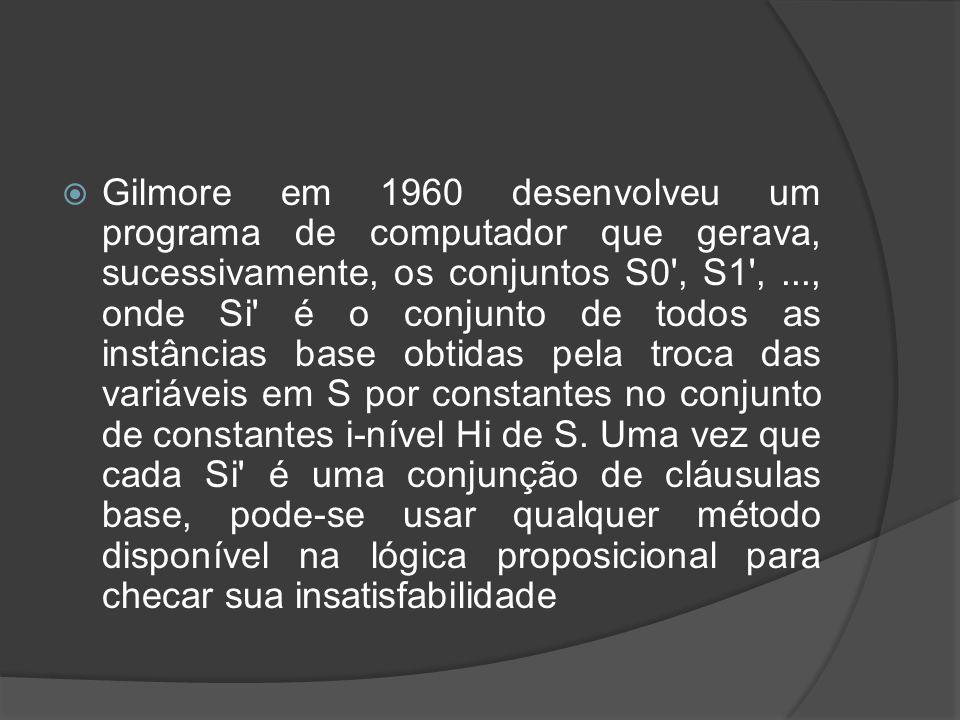 Gilmore em 1960 desenvolveu um programa de computador que gerava, sucessivamente, os conjuntos S0 , S1 , ..., onde Si é o conjunto de todos as instâncias base obtidas pela troca das variáveis em S por constantes no conjunto de constantes i-nível Hi de S.