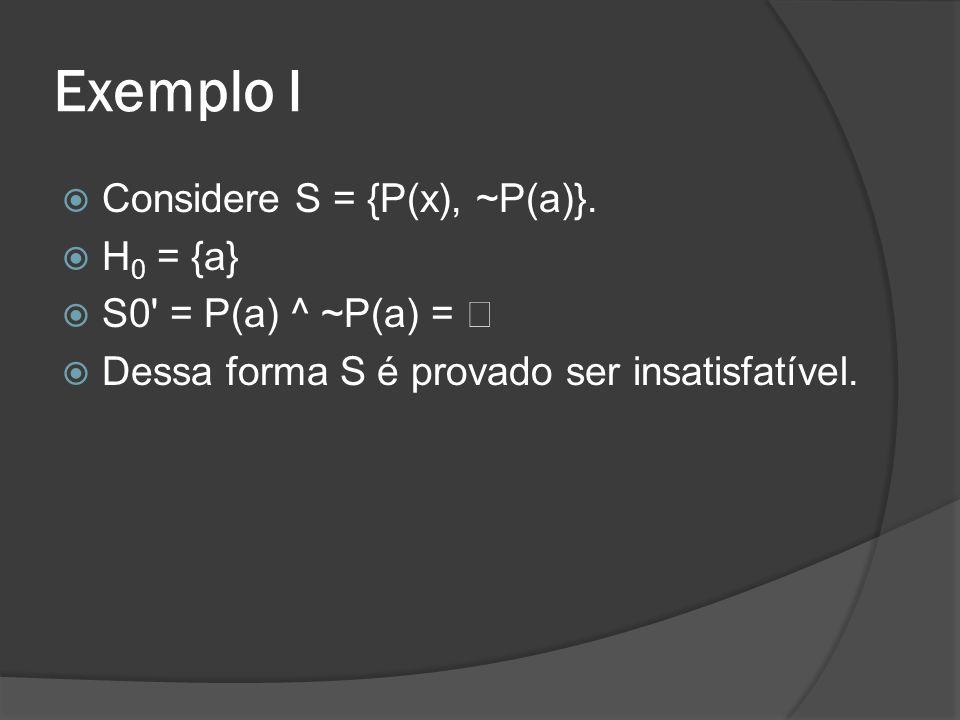 Exemplo I Considere S = {P(x), ~P(a)}. H0 = {a} S0 = P(a) ^ ~P(a) = €