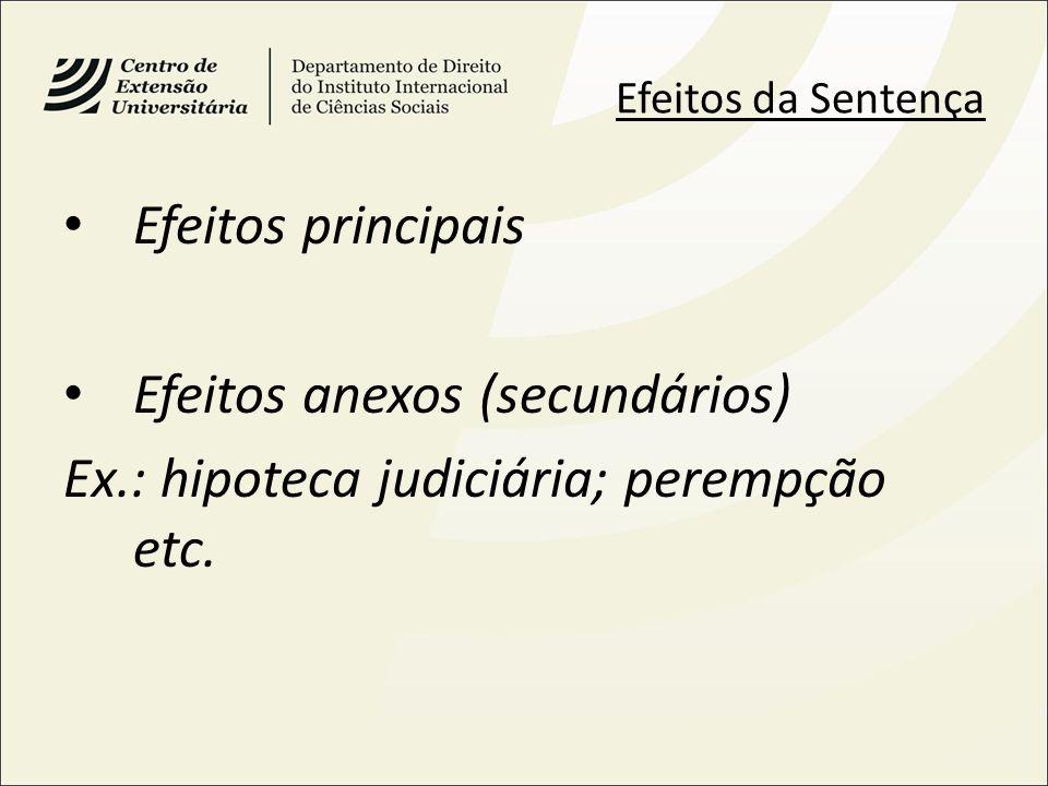 Efeitos anexos (secundários) Ex.: hipoteca judiciária; perempção etc.