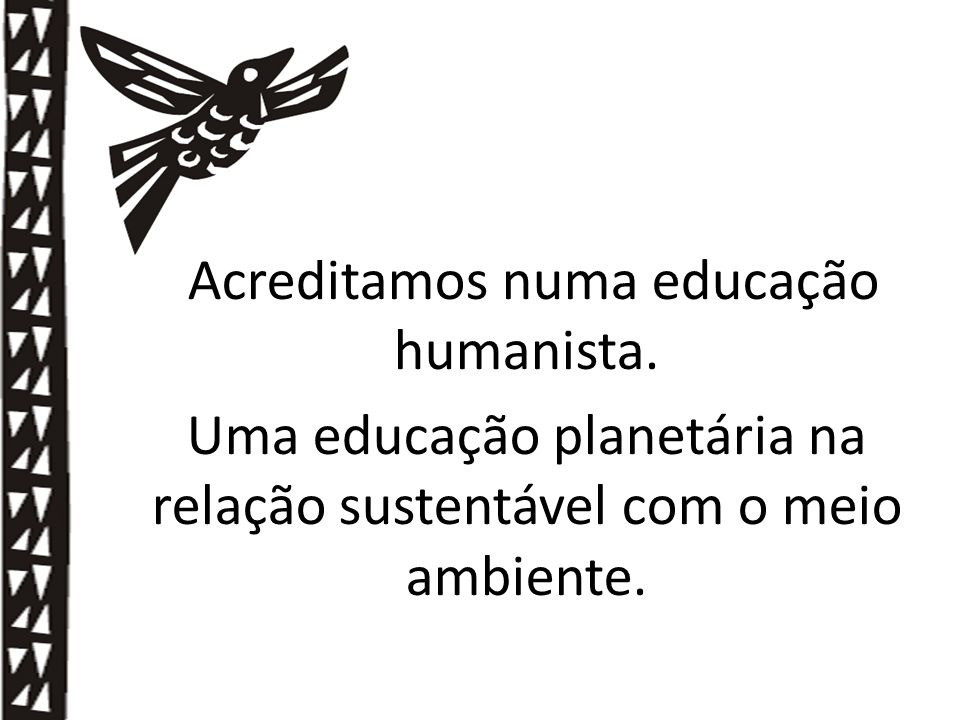 Acreditamos numa educação humanista.