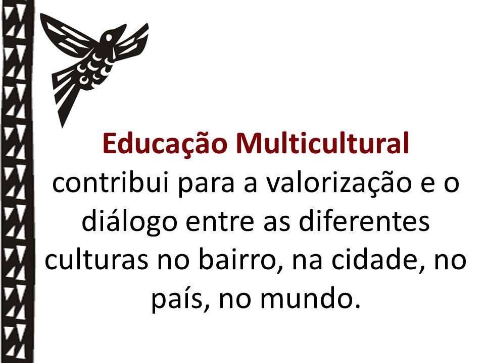 Educação Multicultural contribui para a valorização e o diálogo entre as diferentes culturas no bairro, na cidade, no país, no mundo.