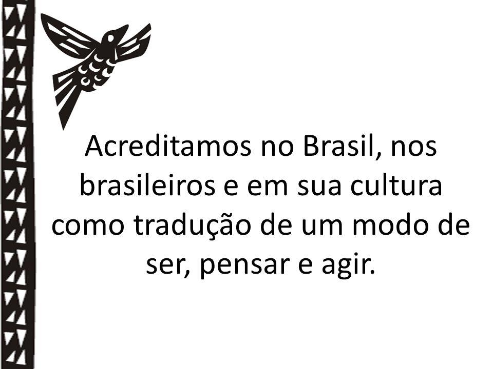 Acreditamos no Brasil, nos brasileiros e em sua cultura como tradução de um modo de ser, pensar e agir.