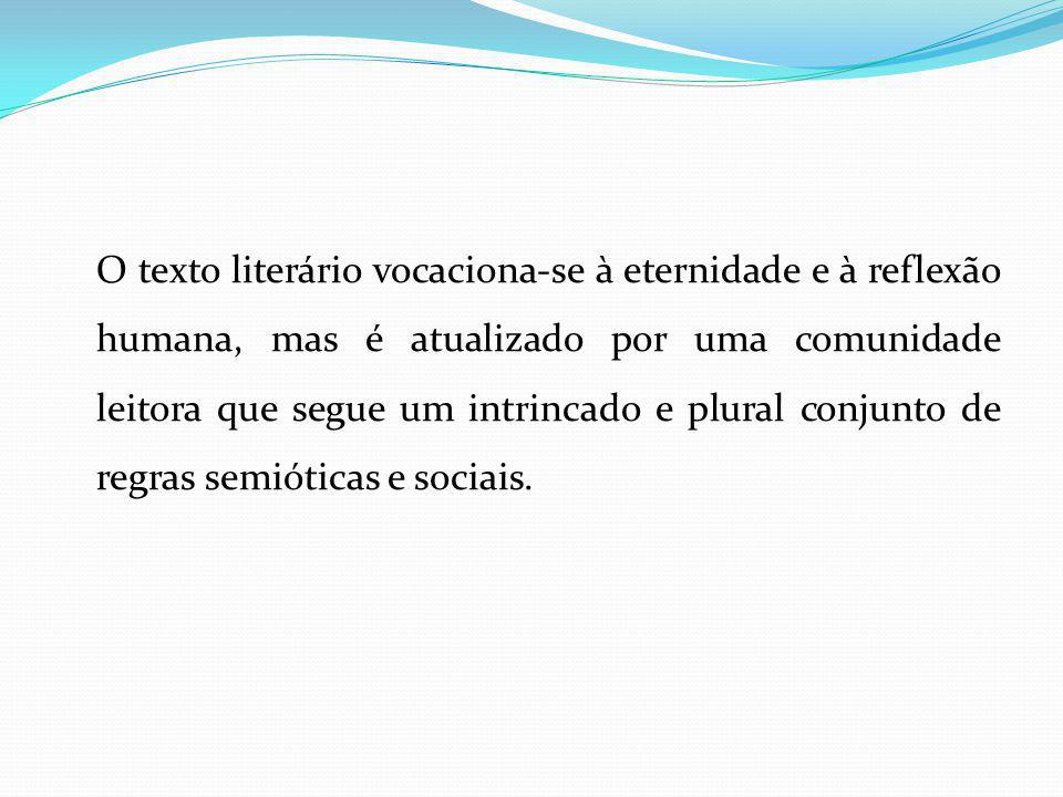 O texto literário vocaciona-se à eternidade e à reflexão humana, mas é atualizado por uma comunidade leitora que segue um intrincado e plural conjunto de regras semióticas e sociais.