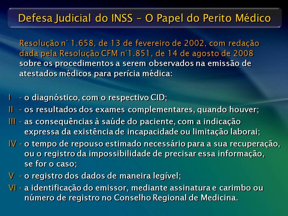 Resolução n° 1.658, de 13 de fevereiro de 2002, com redação dada pela Resolução CFM n°1.851, de 14 de agosto de 2008 sobre os procedimentos a serem observados na emissão de atestados médicos para perícia médica: I - o diagnóstico, com o respectivo CID; II - os resultados dos exames complementares, quando houver; III - as consequências à saúde do paciente, com a indicação expressa da existência de incapacidade ou limitação laborai; IV - o tempo de repouso estimado necessário para a sua recuperação, ou o registro da impossibilidade de precisar essa informação, se for o caso; V - o registro dos dados de maneira legível; VI - a identificação do emissor, mediante assinatura e carimbo ou número de registro no Conselho Regional de Medicina.
