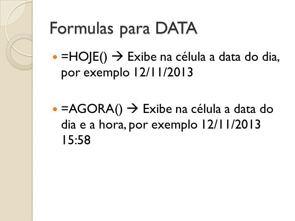 Formulas para DATA =HOJE()  Exibe na célula a data do dia, por exemplo 12/11/2013.