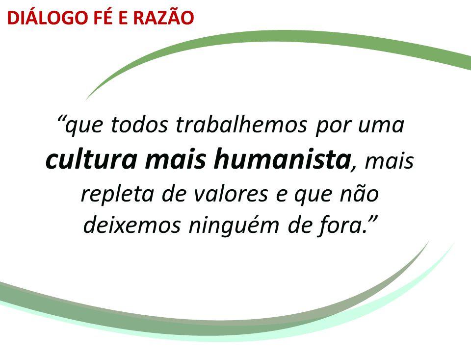 DIÁLOGO FÉ E RAZÃO que todos trabalhemos por uma cultura mais humanista, mais repleta de valores e que não deixemos ninguém de fora.