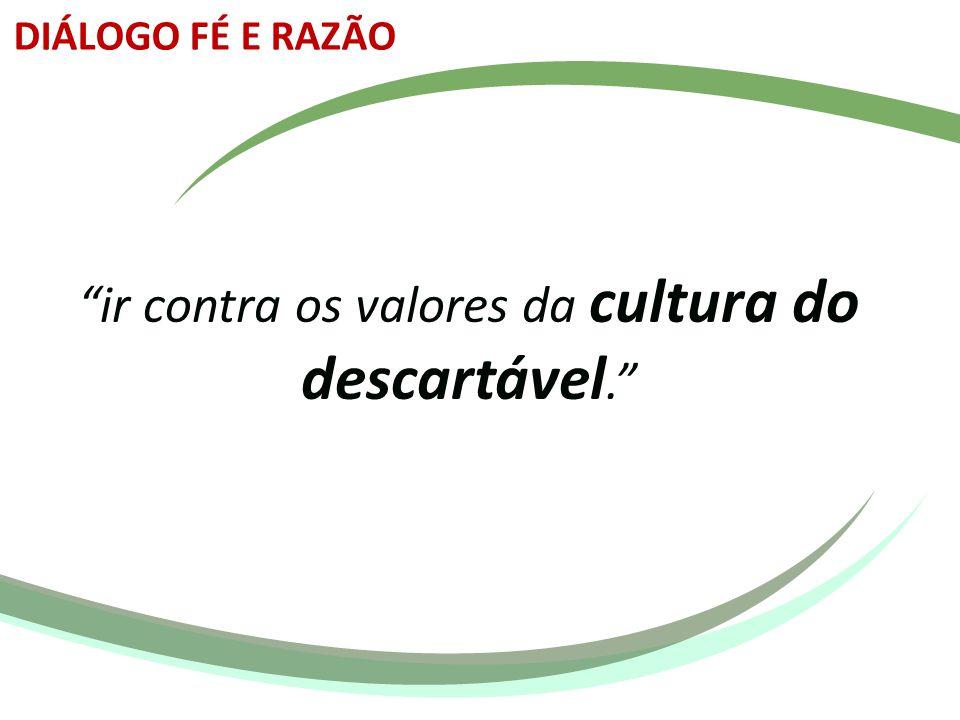 ir contra os valores da cultura do descartável.