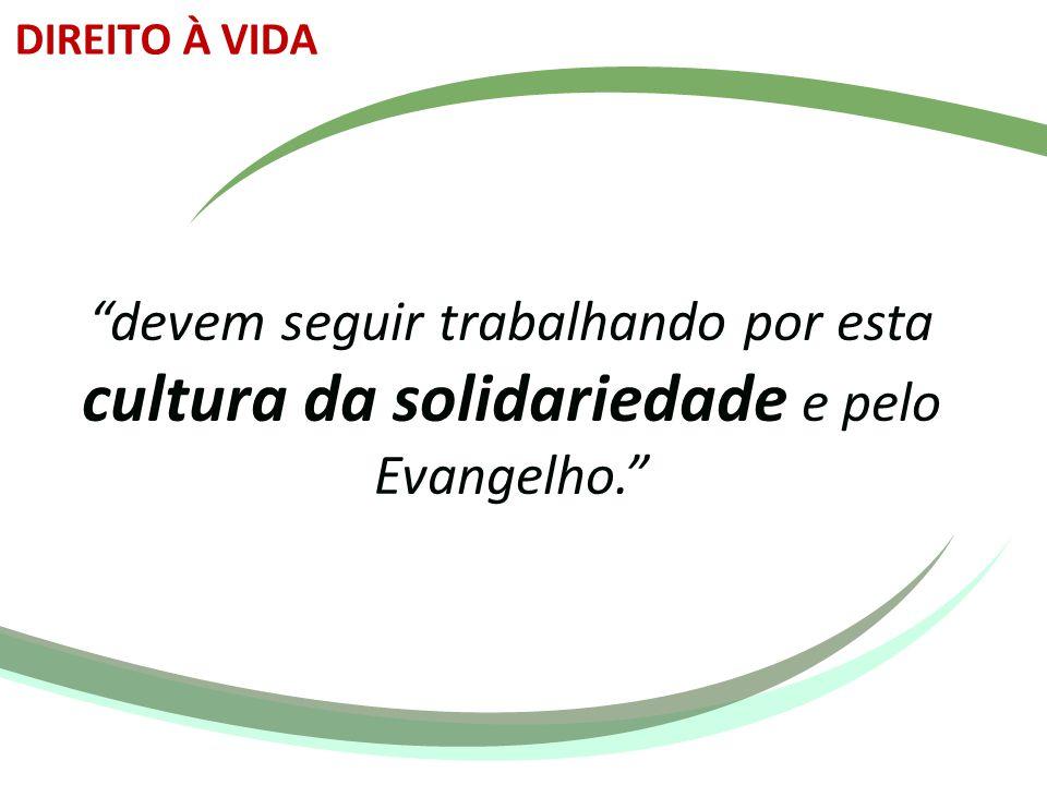 DIREITO À VIDA devem seguir trabalhando por esta cultura da solidariedade e pelo Evangelho.
