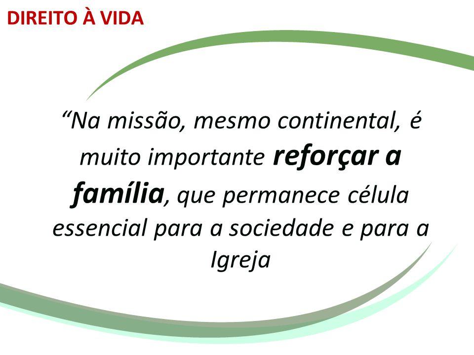 DIREITO À VIDA Na missão, mesmo continental, é muito importante reforçar a família, que permanece célula essencial para a sociedade e para a Igreja.