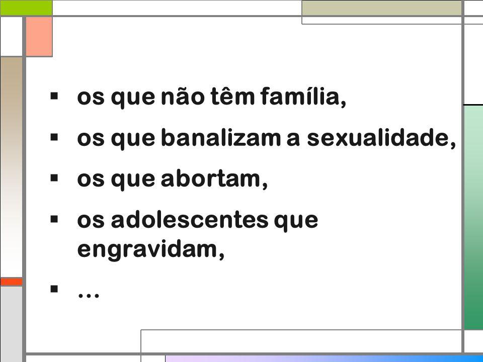 os que não têm família, os que banalizam a sexualidade, os que abortam, os adolescentes que engravidam,