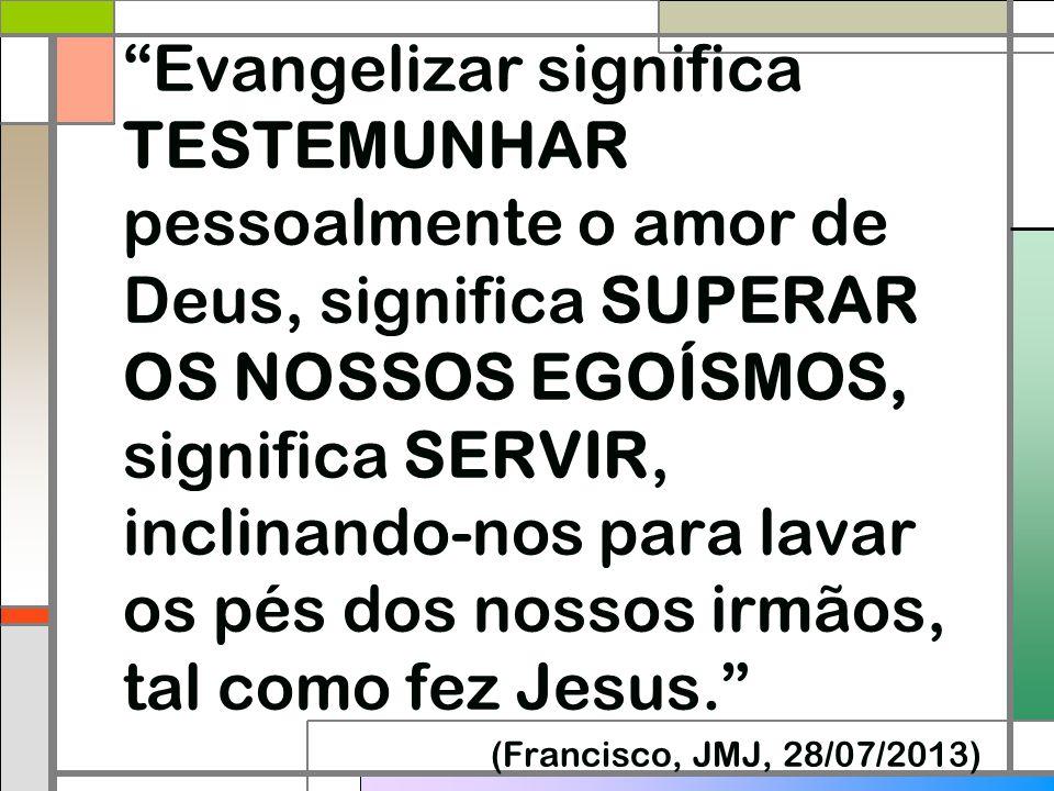 Evangelizar significa TESTEMUNHAR pessoalmente o amor de Deus, significa SUPERAR OS NOSSOS EGOÍSMOS, significa SERVIR, inclinando-nos para lavar os pés dos nossos irmãos, tal como fez Jesus.
