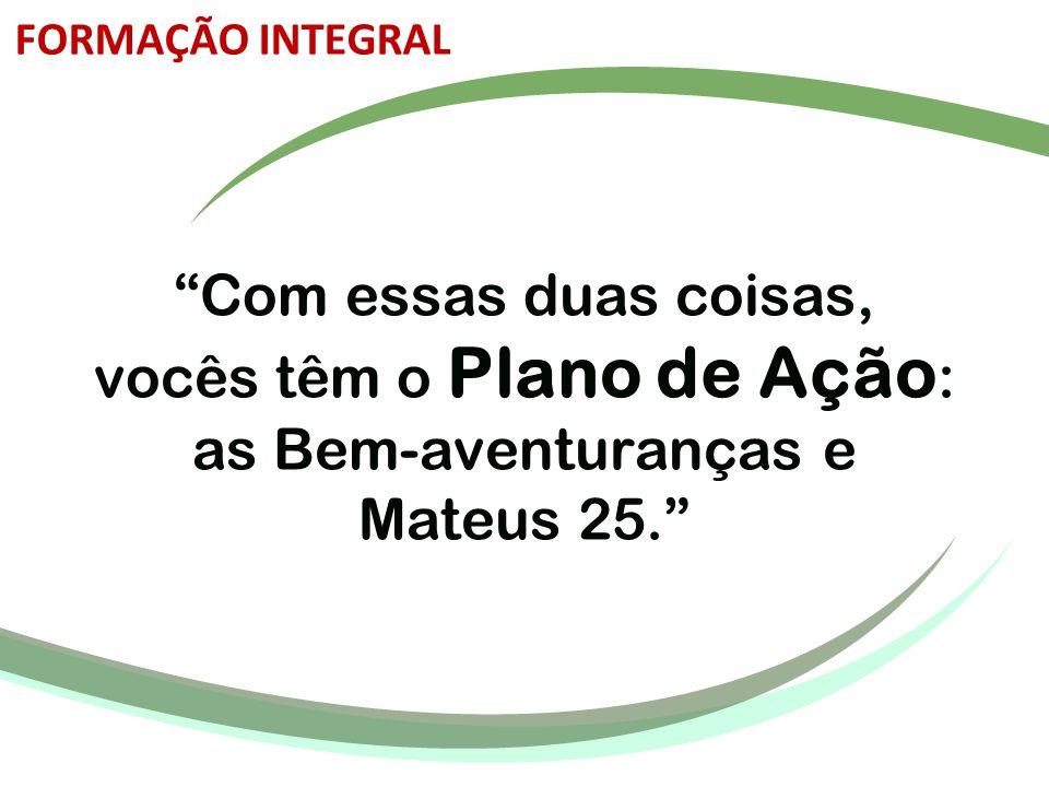 FORMAÇÃO INTEGRAL Com essas duas coisas, vocês têm o Plano de Ação: as Bem-aventuranças e Mateus 25.
