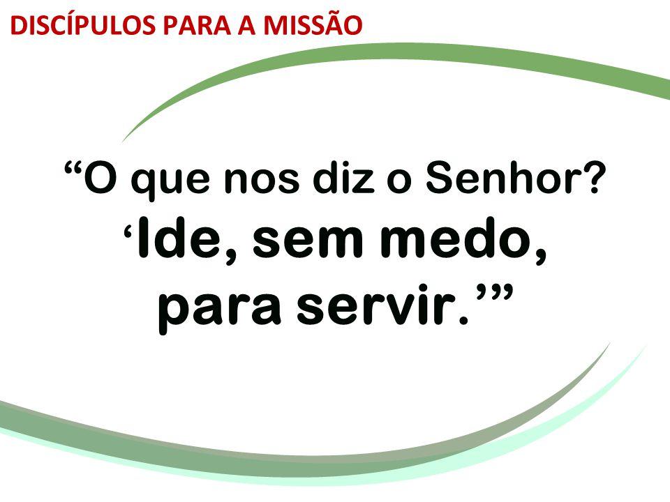 O que nos diz o Senhor 'Ide, sem medo, para servir.'