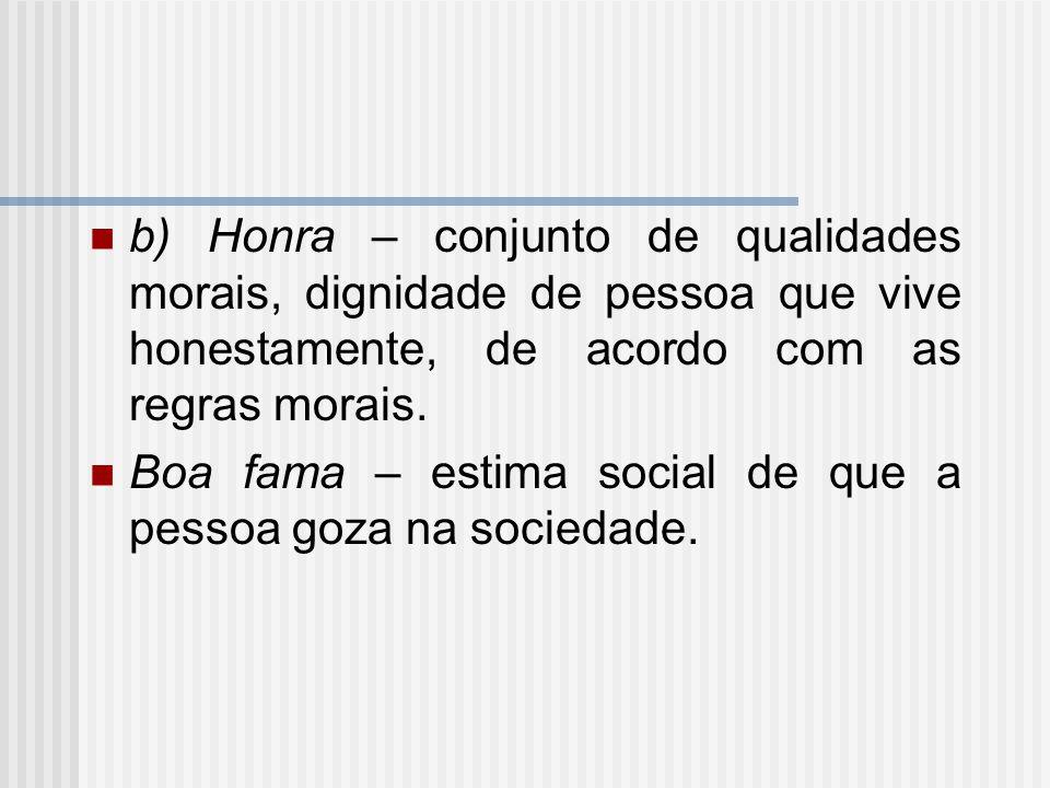 b) Honra – conjunto de qualidades morais, dignidade de pessoa que vive honestamente, de acordo com as regras morais.