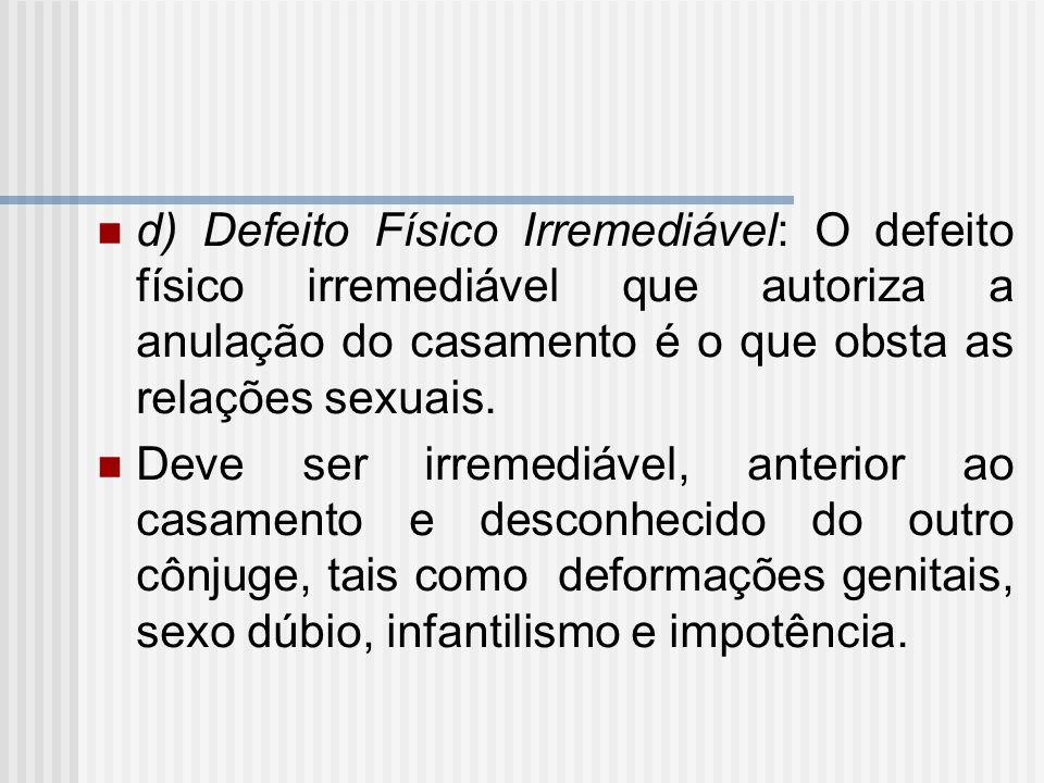 d) Defeito Físico Irremediável: O defeito físico irremediável que autoriza a anulação do casamento é o que obsta as relações sexuais.