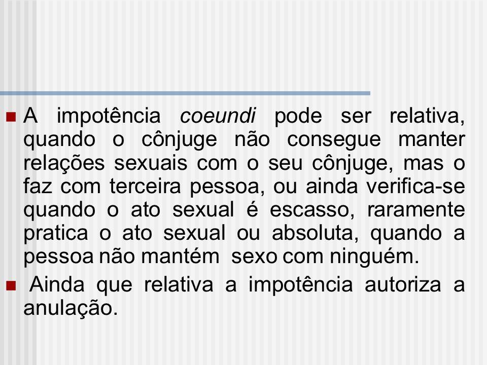 A impotência coeundi pode ser relativa, quando o cônjuge não consegue manter relações sexuais com o seu cônjuge, mas o faz com terceira pessoa, ou ainda verifica-se quando o ato sexual é escasso, raramente pratica o ato sexual ou absoluta, quando a pessoa não mantém sexo com ninguém.