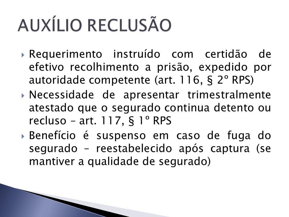 AUXÍLIO RECLUSÃO Requerimento instruído com certidão de efetivo recolhimento a prisão, expedido por autoridade competente (art. 116, § 2º RPS)