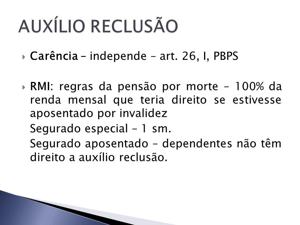 AUXÍLIO RECLUSÃO Carência – independe – art. 26, I, PBPS