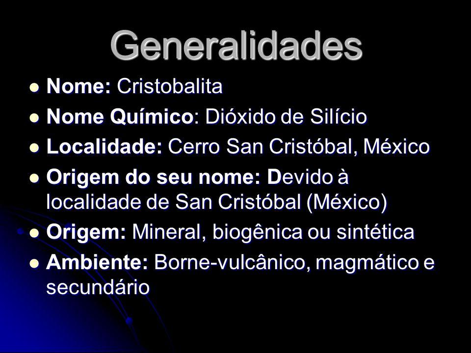 Generalidades Nome: Cristobalita Nome Químico: Dióxido de Silício