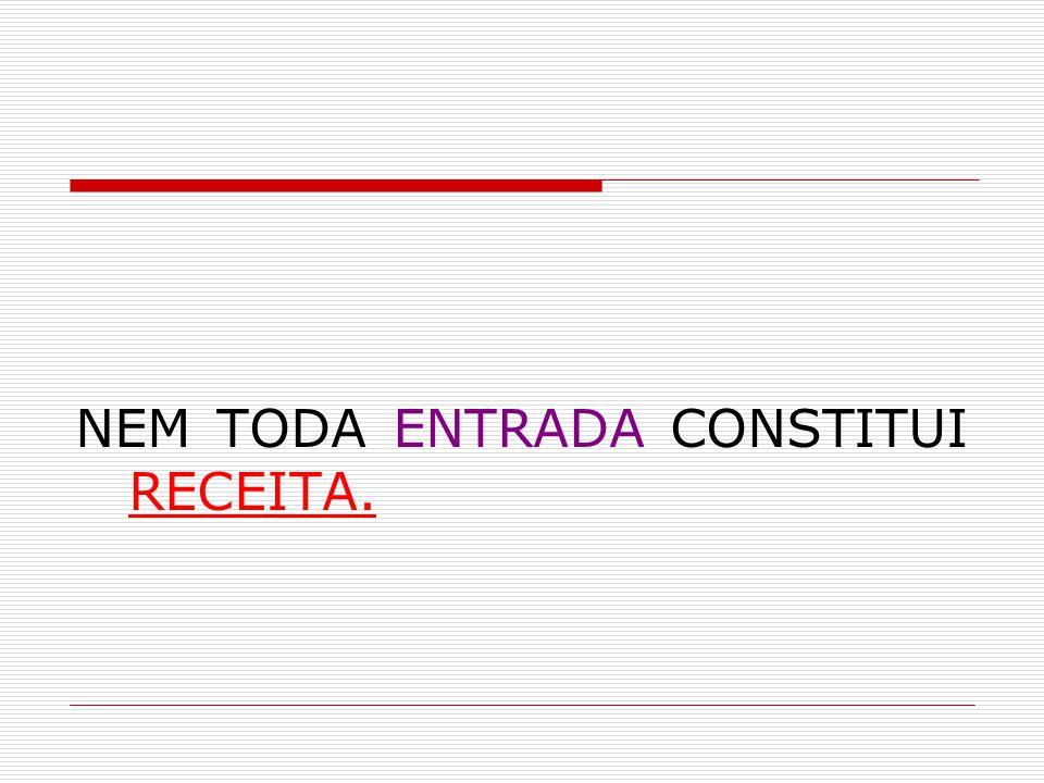NEM TODA ENTRADA CONSTITUI RECEITA.