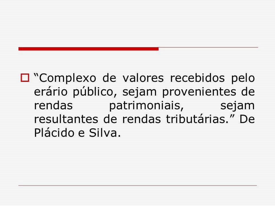 Complexo de valores recebidos pelo erário público, sejam provenientes de rendas patrimoniais, sejam resultantes de rendas tributárias. De Plácido e Silva.