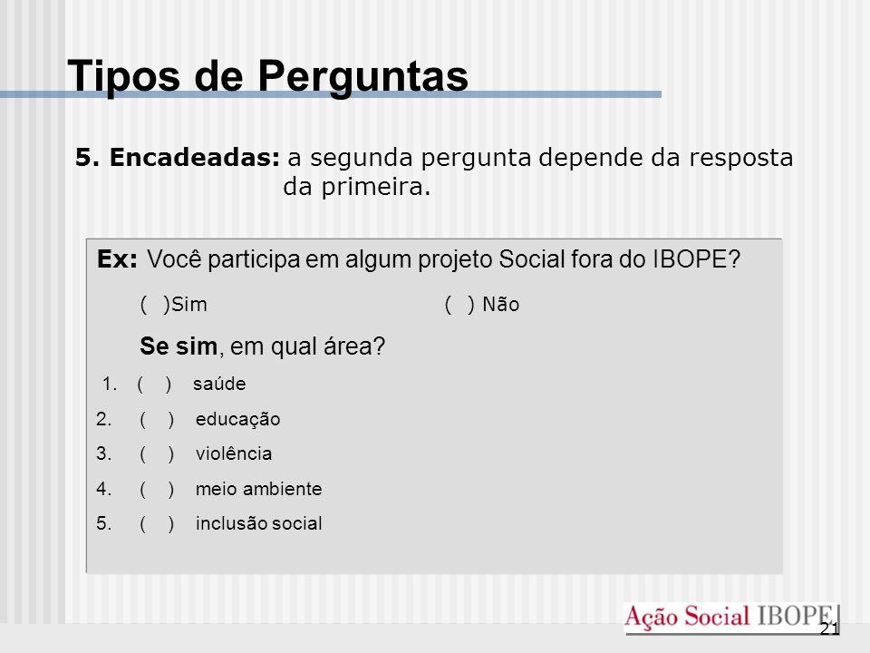 Tipos de Perguntas 5. Encadeadas: a segunda pergunta depende da resposta da primeira. Ex: Você participa em algum projeto Social fora do IBOPE