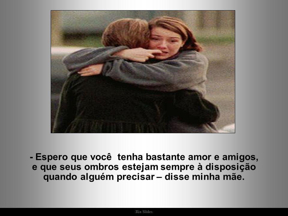 - Espero que você tenha bastante amor e amigos, e que seus ombros estejam sempre à disposição quando alguém precisar – disse minha mãe.