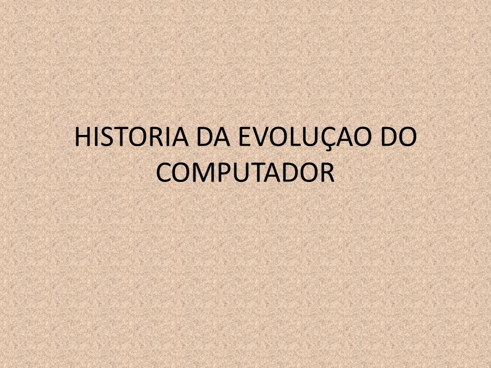 HISTORIA DA EVOLUÇAO DO COMPUTADOR