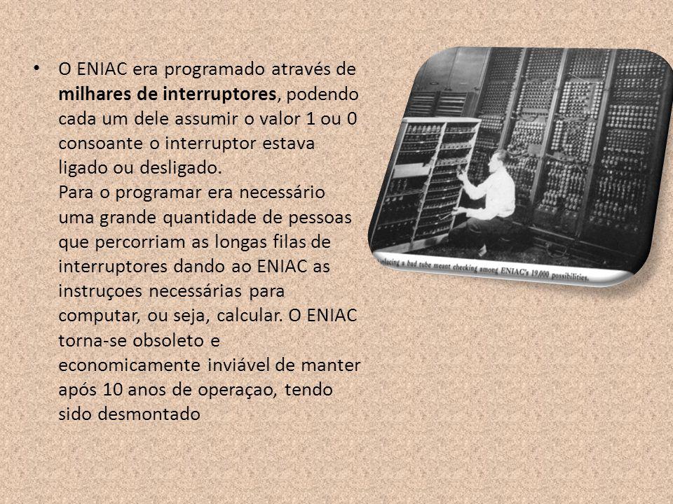 O ENIAC era programado através de milhares de interruptores, podendo cada um dele assumir o valor 1 ou 0 consoante o interruptor estava ligado ou desligado.