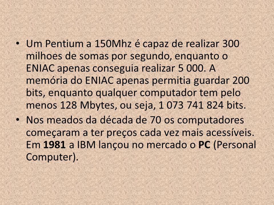 Um Pentium a 150Mhz é capaz de realizar 300 milhoes de somas por segundo, enquanto o ENIAC apenas conseguia realizar 5 000. A memória do ENIAC apenas permitia guardar 200 bits, enquanto qualquer computador tem pelo menos 128 Mbytes, ou seja, 1 073 741 824 bits.