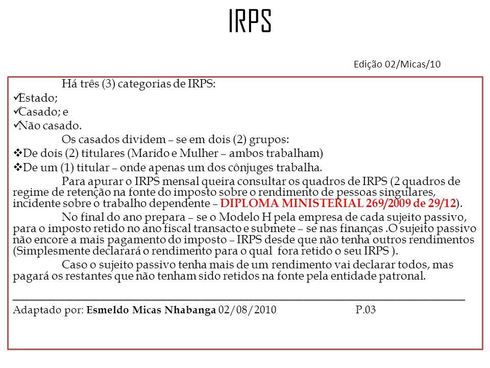 IRPS Edição 02/Micas/10 Há três (3) categorias de IRPS: Estado; Casado; e. Não casado. Os casados dividem – se em dois (2) grupos: