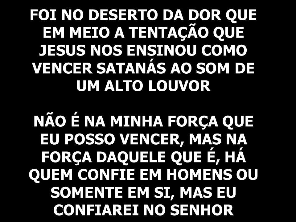 FOI NO DESERTO DA DOR QUE EM MEIO A TENTAÇÃO QUE JESUS NOS ENSINOU COMO VENCER SATANÁS AO SOM DE UM ALTO LOUVOR