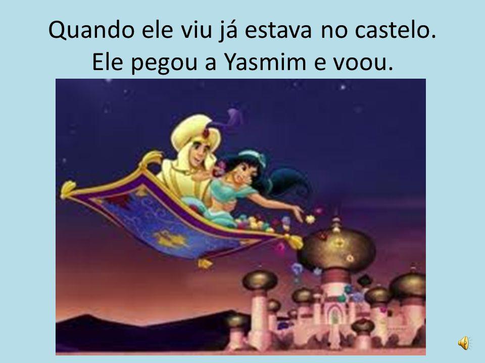 Quando ele viu já estava no castelo. Ele pegou a Yasmim e voou.