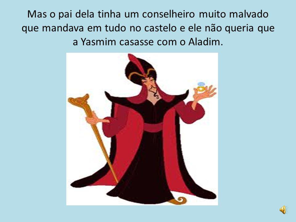 Mas o pai dela tinha um conselheiro muito malvado que mandava em tudo no castelo e ele não queria que a Yasmim casasse com o Aladim.
