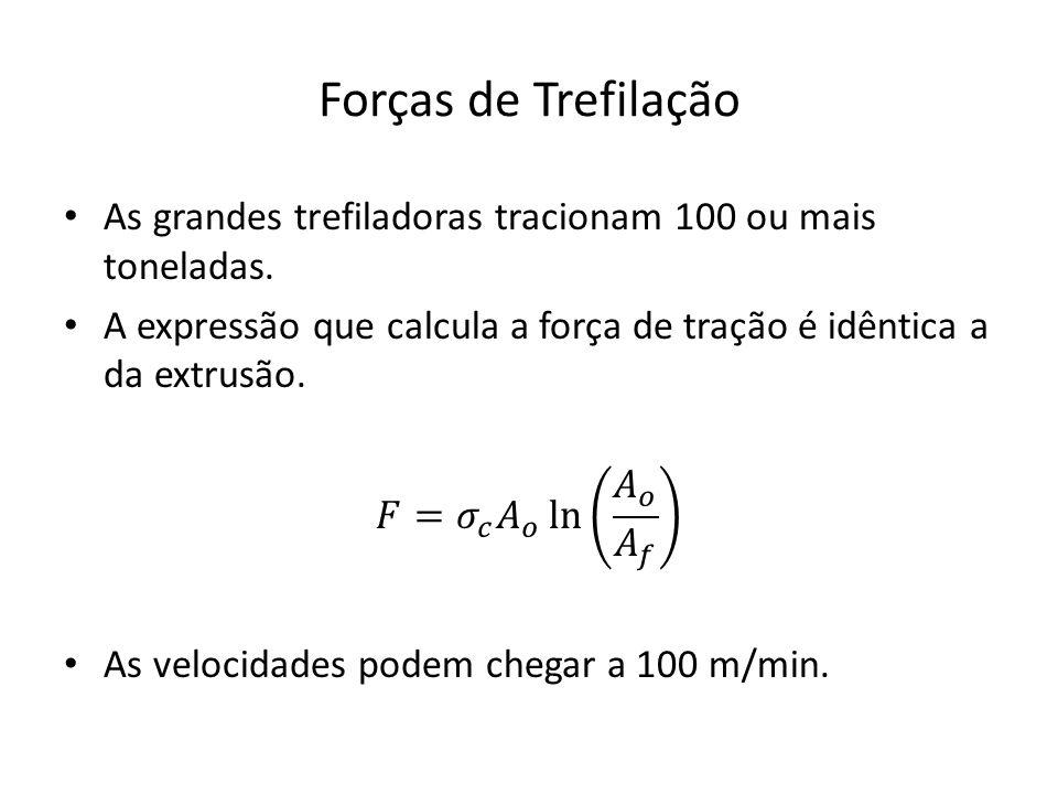 Forças de Trefilação As grandes trefiladoras tracionam 100 ou mais toneladas. A expressão que calcula a força de tração é idêntica a da extrusão.