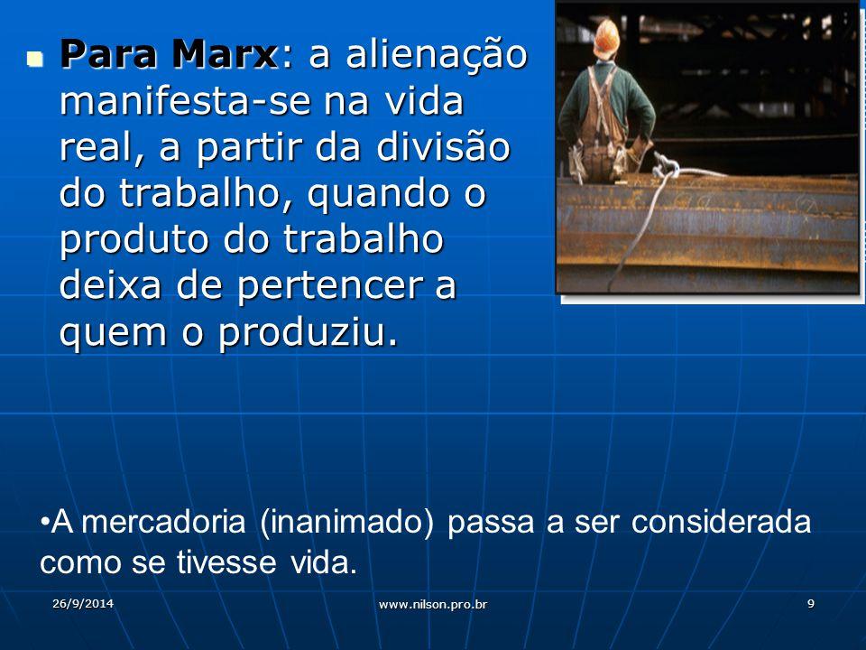 Para Marx: a alienação manifesta-se na vida real, a partir da divisão do trabalho, quando o produto do trabalho deixa de pertencer a quem o produziu.