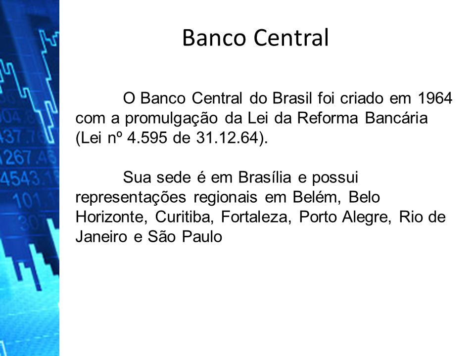 Banco Central O Banco Central do Brasil foi criado em 1964 com a promulgação da Lei da Reforma Bancária (Lei nº 4.595 de 31.12.64).
