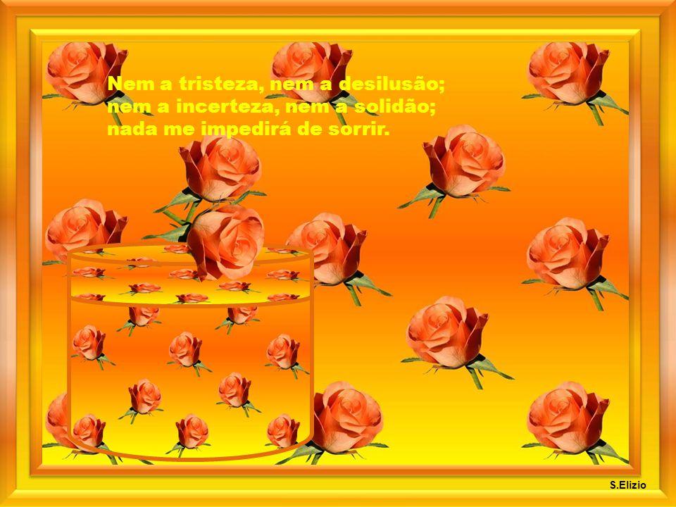 Nem a tristeza, nem a desilusão; nem a incerteza, nem a solidão; nada me impedirá de sorrir.