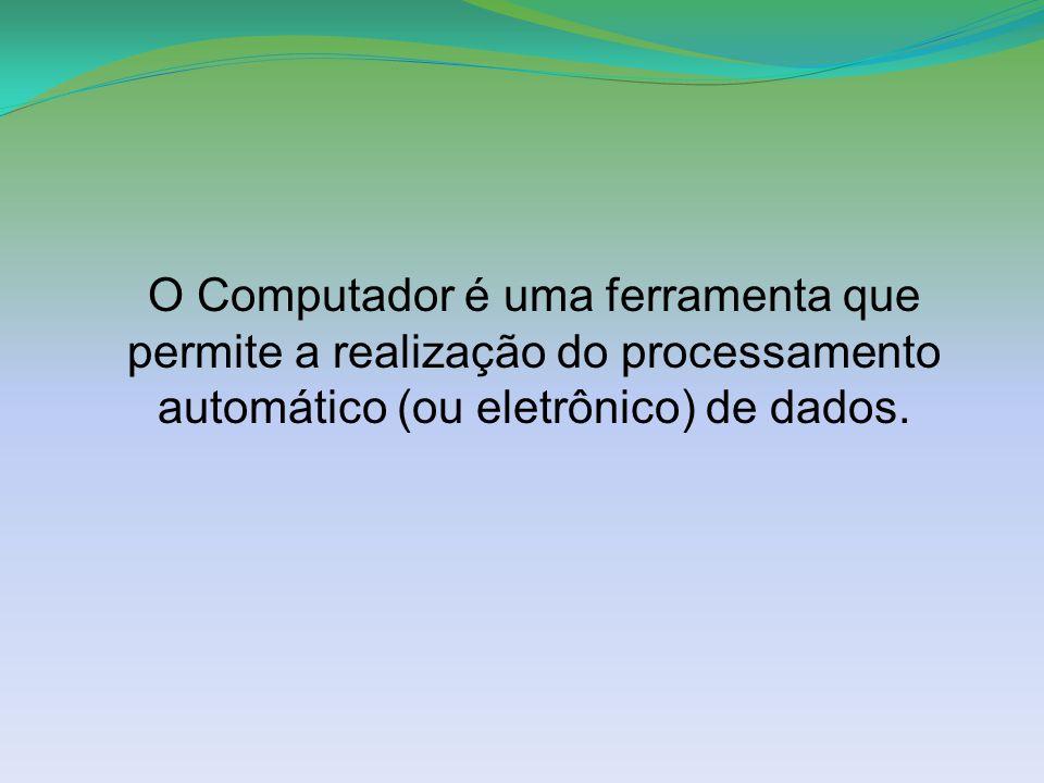 O Computador é uma ferramenta que permite a realização do processamento automático (ou eletrônico) de dados.