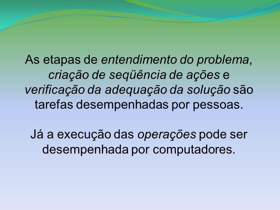 As etapas de entendimento do problema, criação de seqüência de ações e verificação da adequação da solução são tarefas desempenhadas por pessoas.